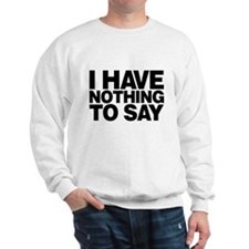 I Have Nothing To Say Sweatshirt