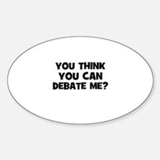 You think you can Debate Me? Oval Decal