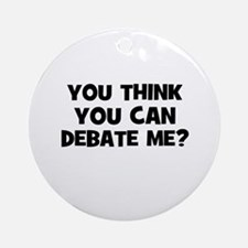You think you can Debate Me? Ornament (Round)