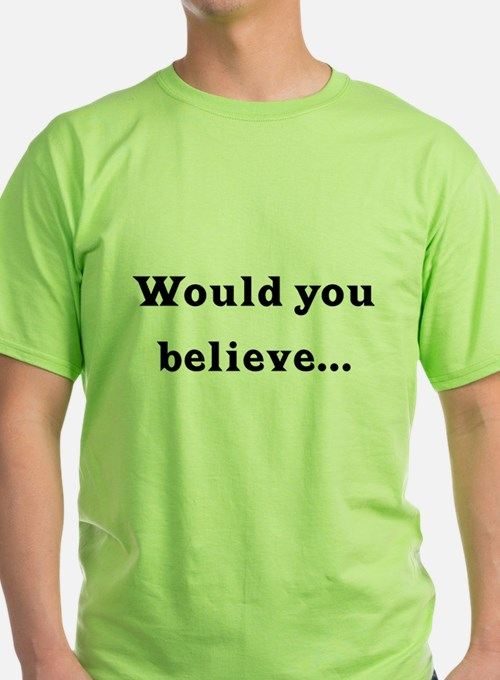 Would You Believe... T-Shirt