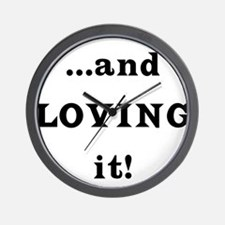...and Loving it! Wall Clock
