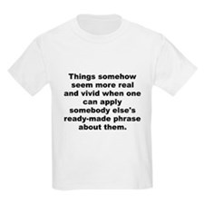 Things somehow seem more real and vivid when one c T-Shirt