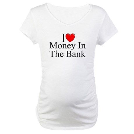 """I Love (Heart) Money In The Bank"" Maternity T-Shi"