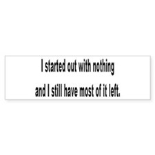 I started out with nothing... Bumper Bumper Sticker
