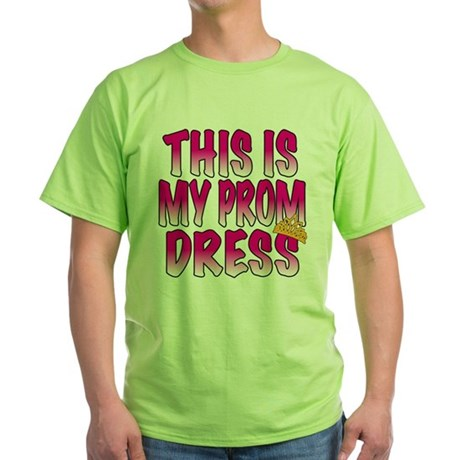 This IS My Prom Dress Green T-Shirt