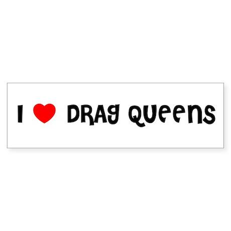 I LOVE DRAG QUEENS Bumper Sticker