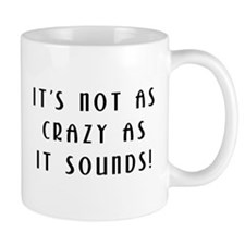 Not As Crazy As It Sounds! Mug