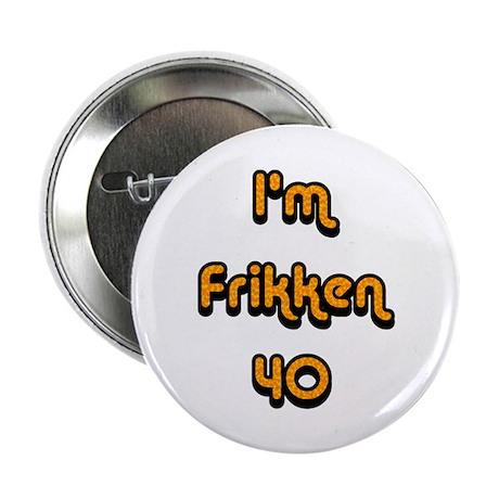 """I'm Frikken 40 2.25"""" Button"""