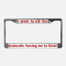 I drink to kill the brain.. License Plate Frame