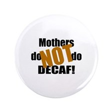 """Mothers Don't Do Decaf 3.5"""" Button"""
