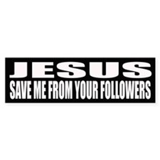 Jesus, Save me from your followers.