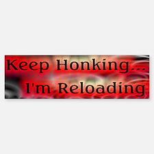 Keep Honking... I'm Reloading Bumper Bumper Bumper Sticker