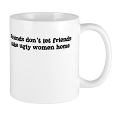 Friends don't let friends take ugly women home Mug