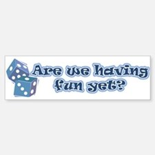Having fun yet (dice) Bumper Bumper Bumper Sticker