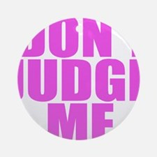 DONT JUDGE ME Ornament (Round)