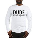 Dude Where's My Arm Long Sleeve T-Shirt