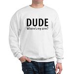 Dude Where's My Arm Sweatshirt