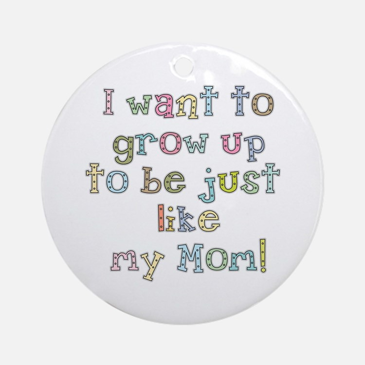 Grow Up to Be Like Mom Ornament (Round)