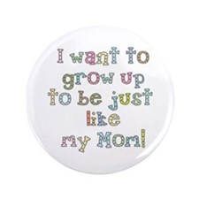 """Grow Up to Be Like Mom 3.5"""" Button"""