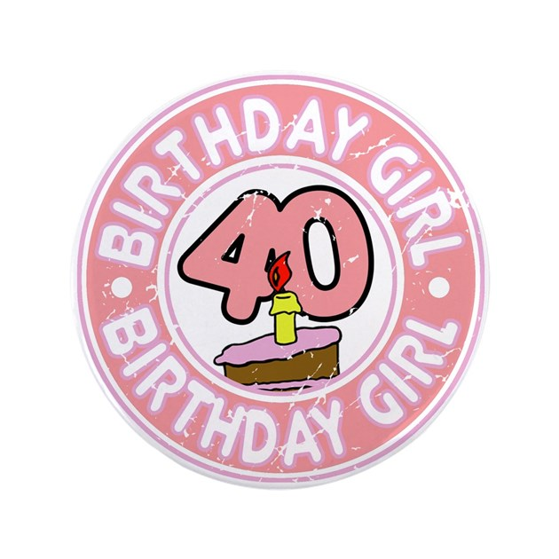 Birthday Girl 40 3 5 Quot Button By Dpriebedesigns