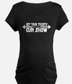 Get Your Tickets To The Gun Show Maternity T-Shirt