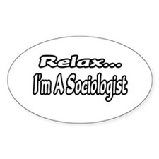 """Relax...I'm A Sociologist"" Oval Decal"
