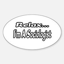 """""""Relax...I'm A Sociologist"""" Oval Decal"""