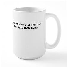 Friends don't let friends take ugly men home Mug