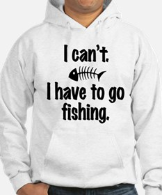 I Can't. I have to fish. Hoodie