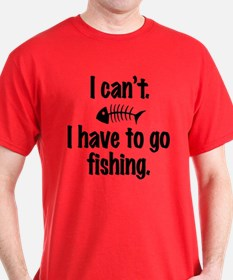 I Can't. I have to fish. T-Shirt