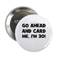 "Go ahead and card me, I'm 30! 2.25"" Button"