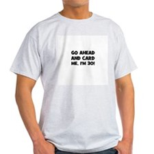 Go ahead and card me, I'm 30! T-Shirt