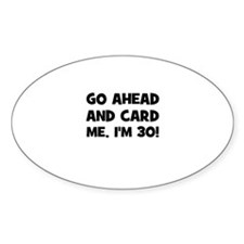 Go ahead and card me, I'm 30! Oval Decal