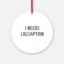 I needs lolcaption Ornament (Round)