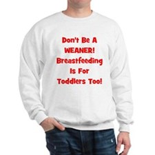 Don't Be A Weaner, Breastfeed Sweatshirt