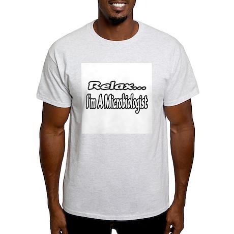 """""""Relax...I'm A Microbiologist"""" Light T-Shirt"""