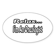 """Relax...I'm An Oncologist"" Oval Decal"