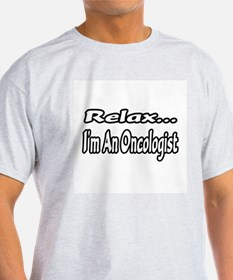 """""""Relax...I'm An Oncologist"""" T-Shirt"""