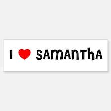 I LOVE SAMANTHA Bumper Bumper Bumper Sticker
