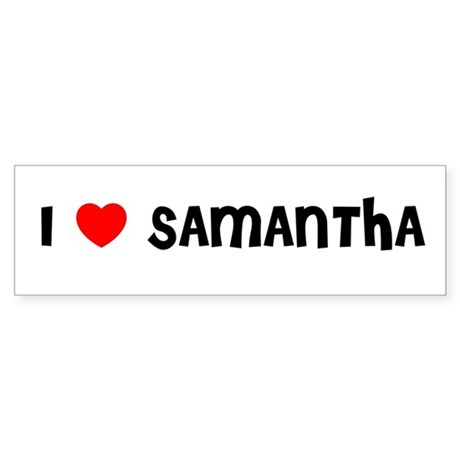 I LOVE SAMANTHA Bumper Sticker