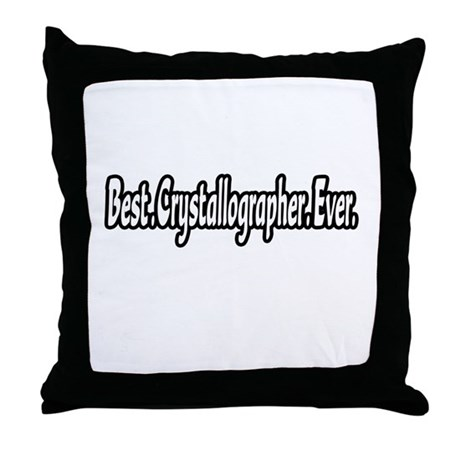 """Best. Crystallographer. Ever Throw Pillow"