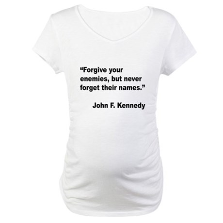 Kennedy Forgive Enemies Quote Maternity T-Shirt
