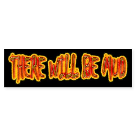 THERE WILL BE MUD Bumper Sticker