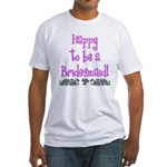Happy To Be a Bridesmaid Fitted T-Shirt