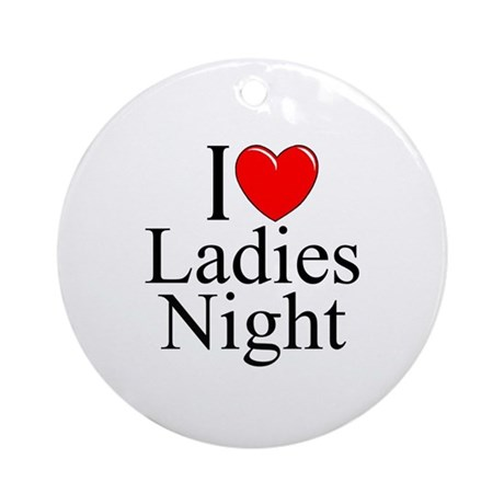 """I Love (Heart) Ladies Night"" Ornament (Round)"