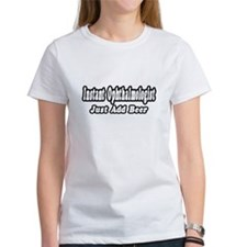 """""""Instant Ophthalmologist...Just Add Beer"""" Tee"""