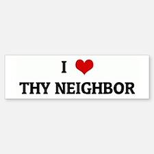 I Love THY NEIGHBOR Bumper Bumper Bumper Sticker