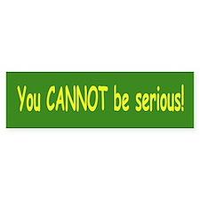 You Can Not be Serious Bumper Bumper Sticker