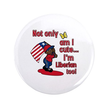 """Not only am I cute I'm Liberian too! 3.5"""" Button ("""