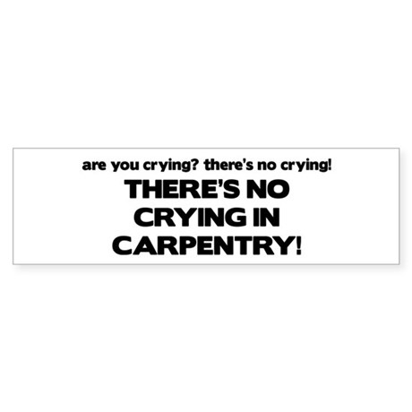 There's No Crying in Carpentry Bumper Sticker